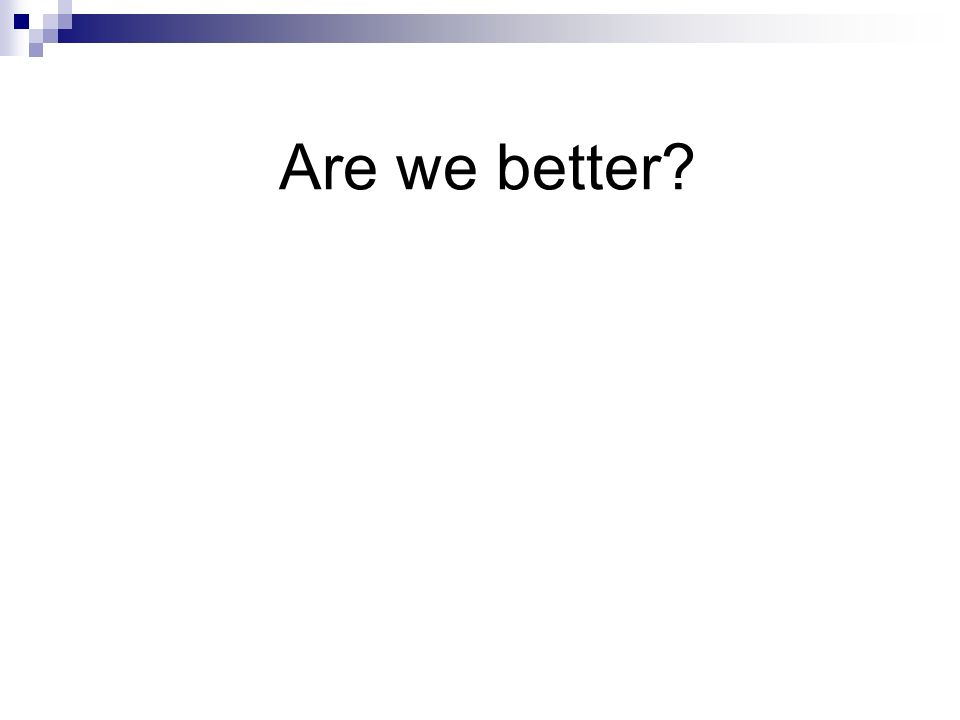 Are we better?