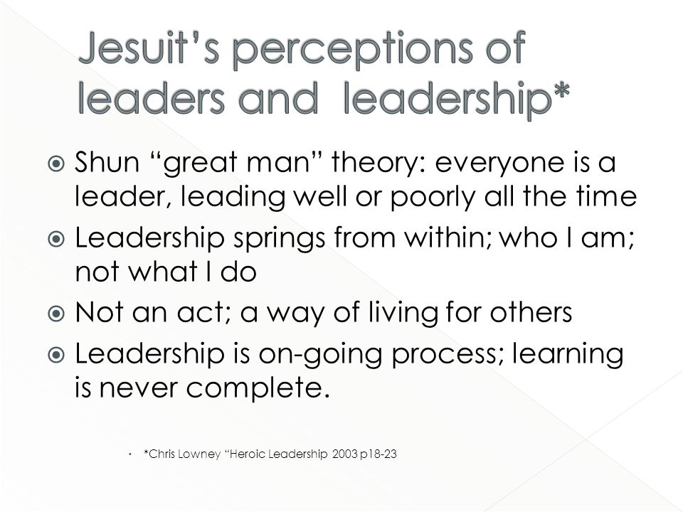 Shun great man theory: everyone is a leader, leading well or poorly all the time Leadership springs from within; who I am; not what I do Not an act; a way of living for others Leadership is on-going process; learning is never complete.