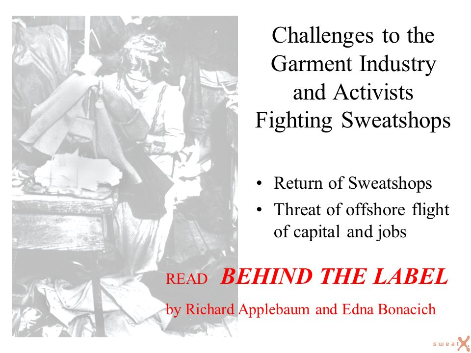 Challenges to the Garment Industry and Activists Fighting Sweatshops Return of Sweatshops Threat of offshore flight of capital and jobs READ BEHIND THE LABEL by Richard Applebaum and Edna Bonacich