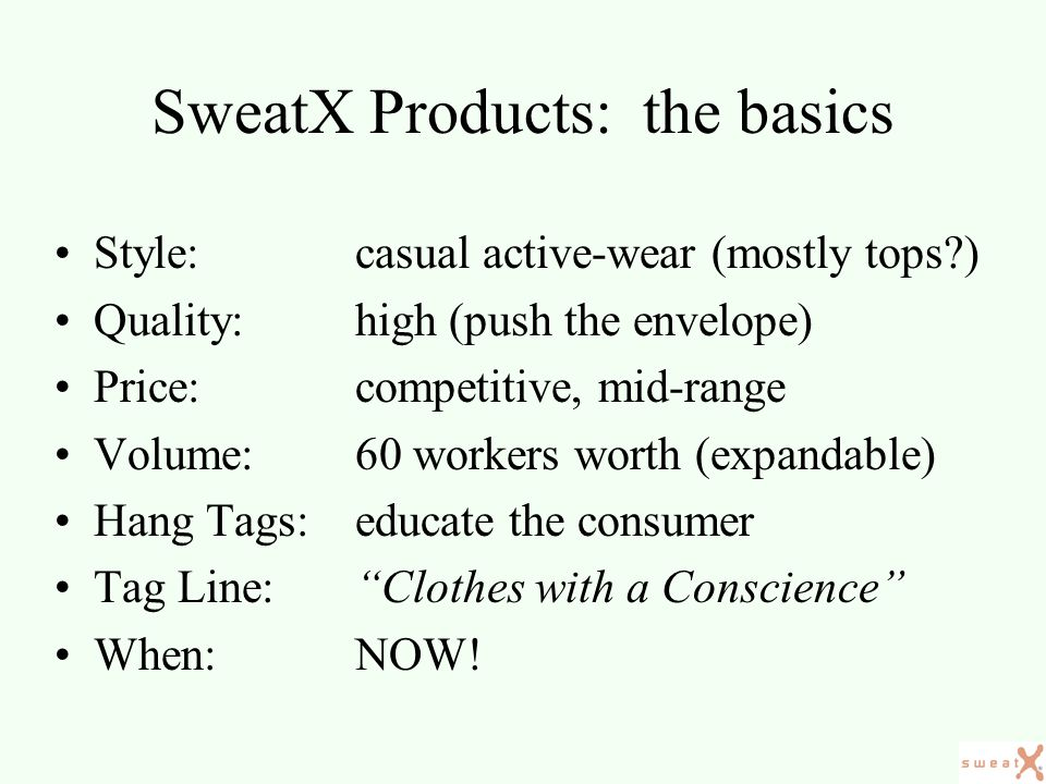 SweatX Products: range of creations Casual, active wear –t-shirts –sweat shirts –polo shirts –stylish tops Funky embellishments –Custom silk-screening, embroidery –Advanced artwork technology