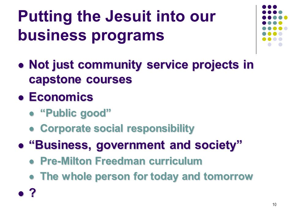 10 Putting the Jesuit into our business programs Not just community service projects in capstone courses Not just community service projects in capstone courses Economics Economics Public good Public good Corporate social responsibility Corporate social responsibility Business, government and society Business, government and society Pre-Milton Freedman curriculum Pre-Milton Freedman curriculum The whole person for today and tomorrow The whole person for today and tomorrow