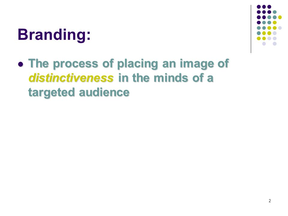2 Branding: The process of placing an image of distinctiveness in the minds of a targeted audience The process of placing an image of distinctiveness