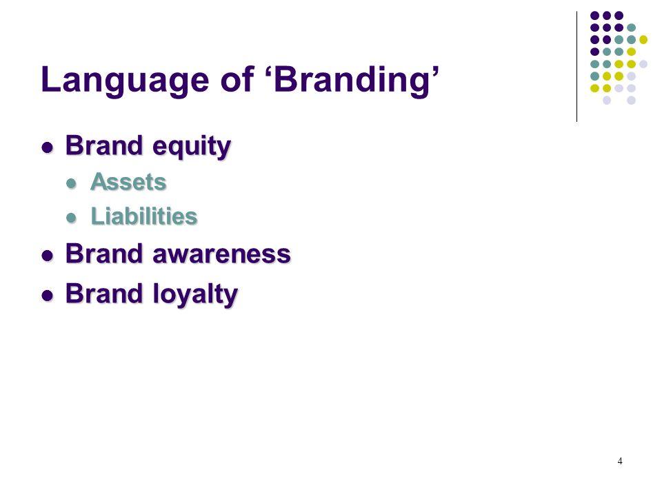 4 Language of Branding Brand equity Brand equity Assets Assets Liabilities Liabilities Brand awareness Brand awareness Brand loyalty Brand loyalty