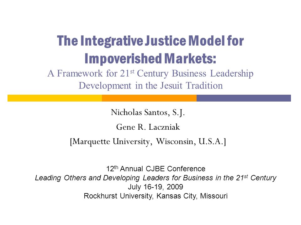 The Integrative Justice Model for Impoverished Markets: A Framework for 21 st Century Business Leadership Development in the Jesuit Tradition Nicholas