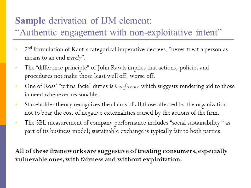Sample derivation of IJM element: Authentic engagement with non-exploitative intent 2 nd formulation of Kants categorical imperative decrees, never tr