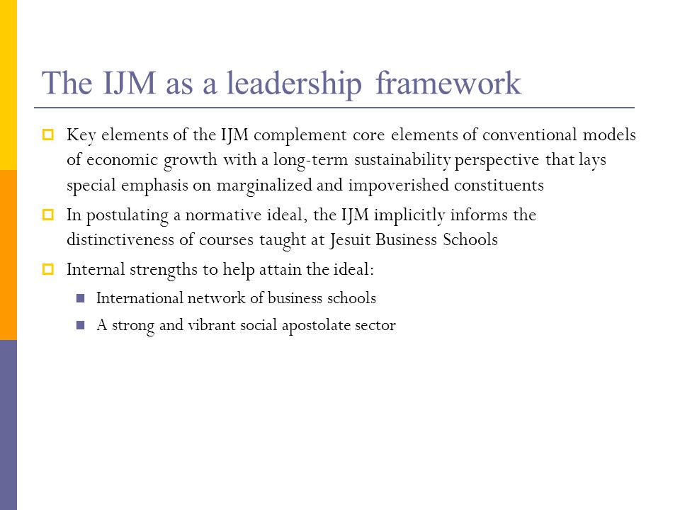 The IJM as a leadership framework Key elements of the IJM complement core elements of conventional models of economic growth with a long-term sustainability perspective that lays special emphasis on marginalized and impoverished constituents In postulating a normative ideal, the IJM implicitly informs the distinctiveness of courses taught at Jesuit Business Schools Internal strengths to help attain the ideal: International network of business schools A strong and vibrant social apostolate sector