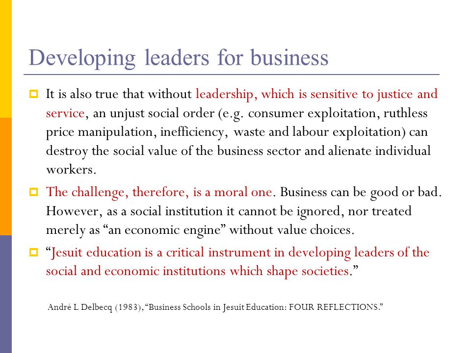 Developing leaders for business It is also true that without leadership, which is sensitive to justice and service, an unjust social order (e.g. consu