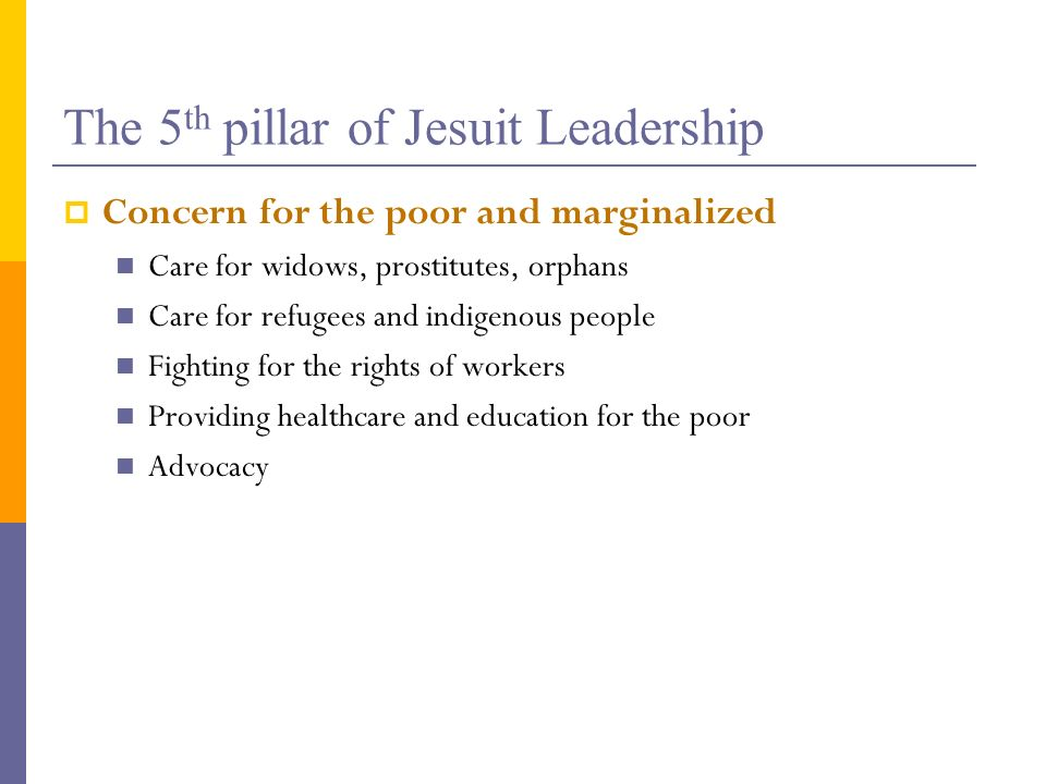 The 5 th pillar of Jesuit Leadership Concern for the poor and marginalized Care for widows, prostitutes, orphans Care for refugees and indigenous peop
