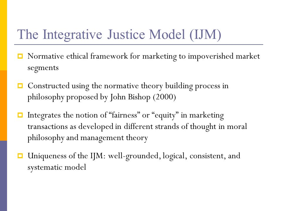 The Integrative Justice Model (IJM) Normative ethical framework for marketing to impoverished market segments Constructed using the normative theory building process in philosophy proposed by John Bishop (2000) Integrates the notion of fairness or equity in marketing transactions as developed in different strands of thought in moral philosophy and management theory Uniqueness of the IJM: well-grounded, logical, consistent, and systematic model