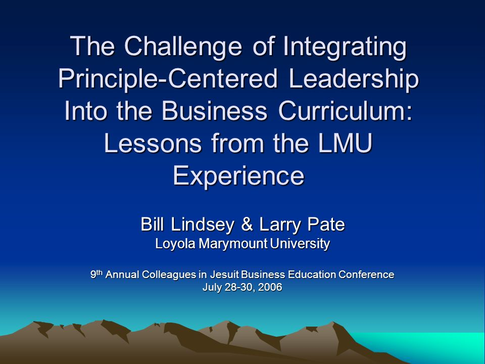 The Challenge of Integrating Principle-Centered Leadership Into the Business Curriculum: Lessons from the LMU Experience Bill Lindsey & Larry Pate Loy