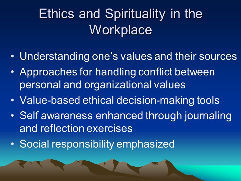 Ethics and Spirituality in the Workplace Understanding ones values and their sources Approaches for handling conflict between personal and organizational values Value-based ethical decision-making tools Self awareness enhanced through journaling and reflection exercises Social responsibility emphasized