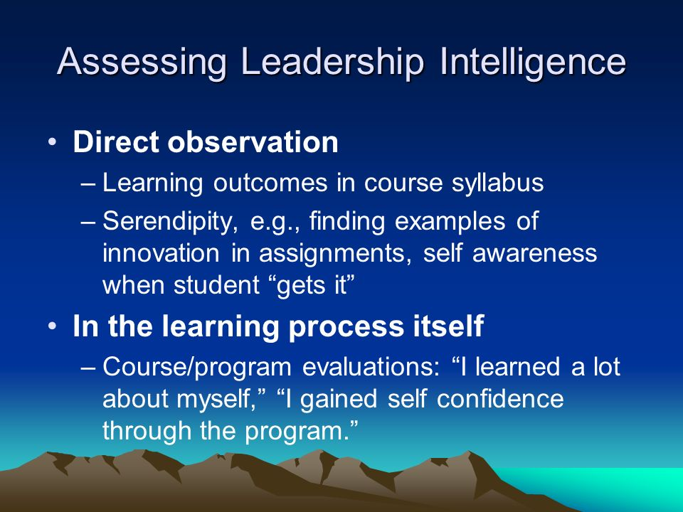 Assessing Leadership Intelligence Direct observation –Learning outcomes in course syllabus –Serendipity, e.g., finding examples of innovation in assignments, self awareness when student gets it In the learning process itself –Course/program evaluations: I learned a lot about myself, I gained self confidence through the program.