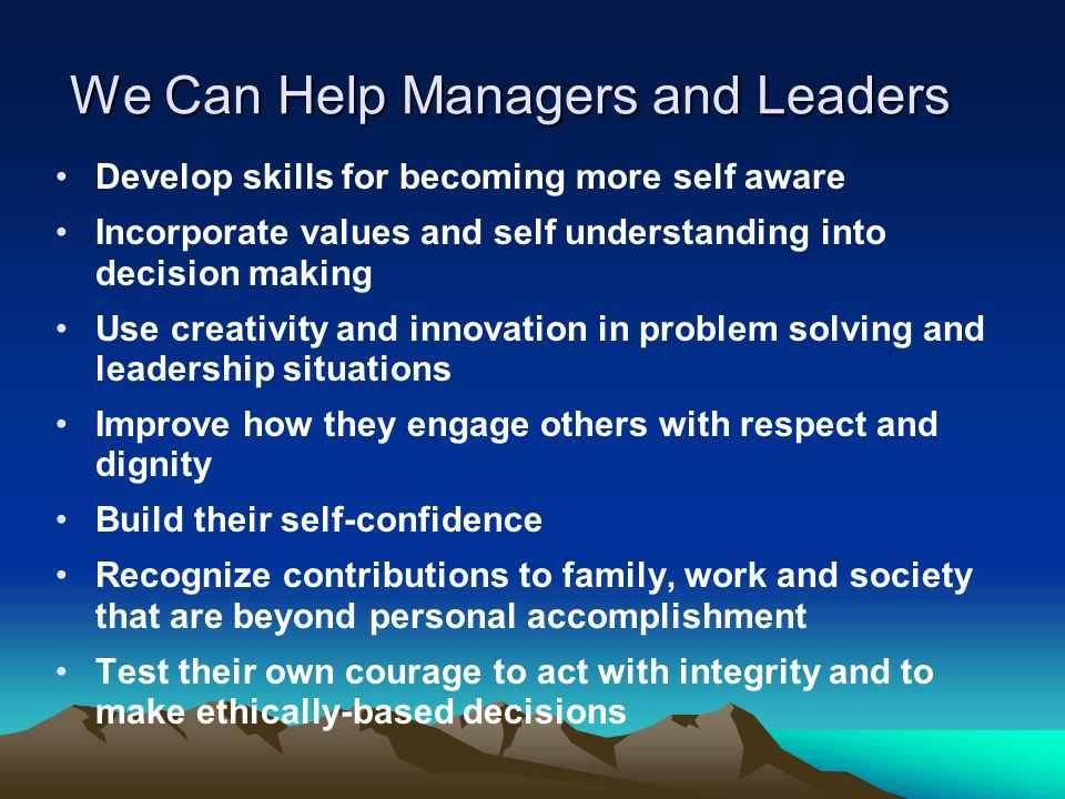 We Can Help Managers and Leaders Develop skills for becoming more self aware Incorporate values and self understanding into decision making Use creativity and innovation in problem solving and leadership situations Improve how they engage others with respect and dignity Build their self-confidence Recognize contributions to family, work and society that are beyond personal accomplishment Test their own courage to act with integrity and to make ethically-based decisions