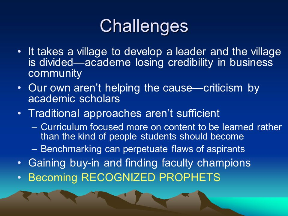 Challenges It takes a village to develop a leader and the village is dividedacademe losing credibility in business community Our own arent helping the causecriticism by academic scholars Traditional approaches arent sufficient –Curriculum focused more on content to be learned rather than the kind of people students should become –Benchmarking can perpetuate flaws of aspirants Gaining buy-in and finding faculty champions Becoming RECOGNIZED PROPHETS