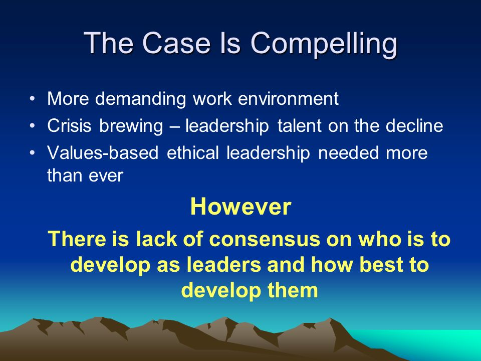 The Case Is Compelling More demanding work environment Crisis brewing – leadership talent on the decline Values-based ethical leadership needed more than ever However There is lack of consensus on who is to develop as leaders and how best to develop them