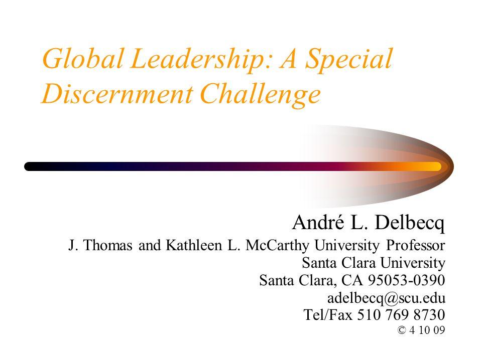 Global Leadership: A Special Discernment Challenge André L. Delbecq J. Thomas and Kathleen L. McCarthy University Professor Santa Clara University San