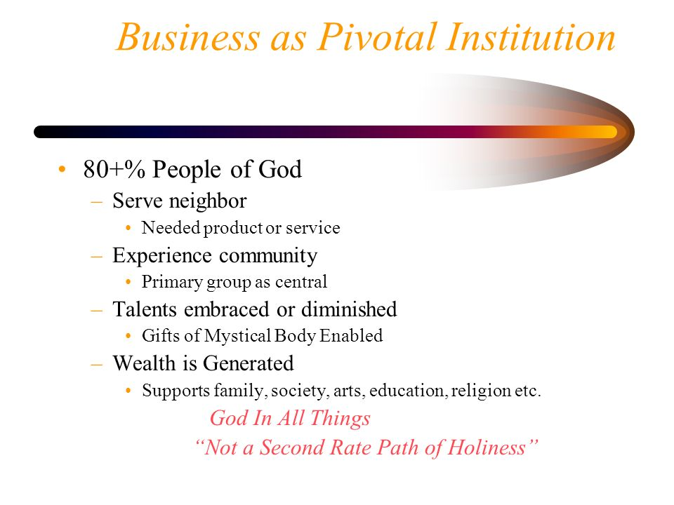 Business as Pivotal Institution 80+% People of God –Serve neighbor Needed product or service –Experience community Primary group as central –Talents e