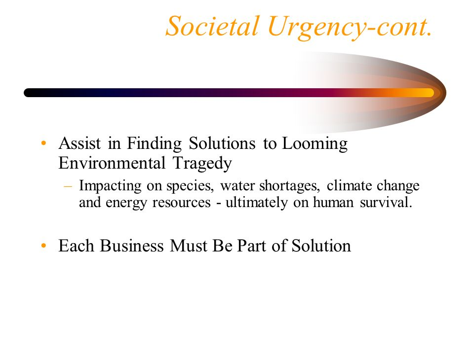 Societal Urgency-cont. Assist in Finding Solutions to Looming Environmental Tragedy –Impacting on species, water shortages, climate change and energy
