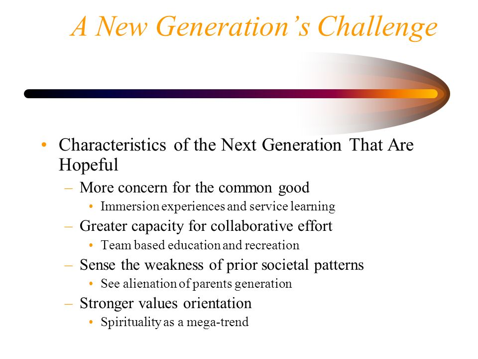 A New Generations Challenge Characteristics of the Next Generation That Are Hopeful –More concern for the common good Immersion experiences and servic