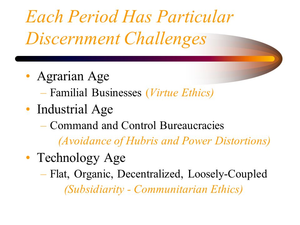 Each Period Has Particular Discernment Challenges Agrarian Age –Familial Businesses (Virtue Ethics) Industrial Age –Command and Control Bureaucracies