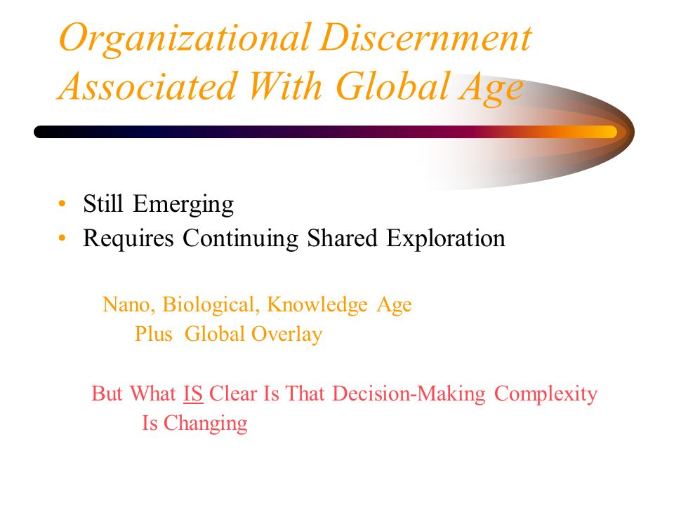 Organizational Discernment Associated With Global Age Still Emerging Requires Continuing Shared Exploration Nano, Biological, Knowledge Age Plus Globa