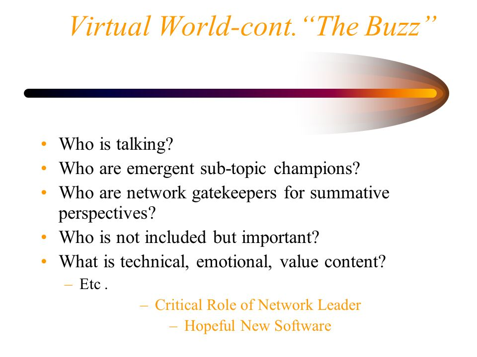 Virtual World-cont.The Buzz Who is talking? Who are emergent sub-topic champions? Who are network gatekeepers for summative perspectives? Who is not i