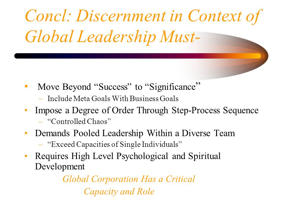 Concl: Discernment in Context of Global Leadership Must- Move Beyond Success to Significance –Include Meta Goals With Business Goals Impose a Degree o