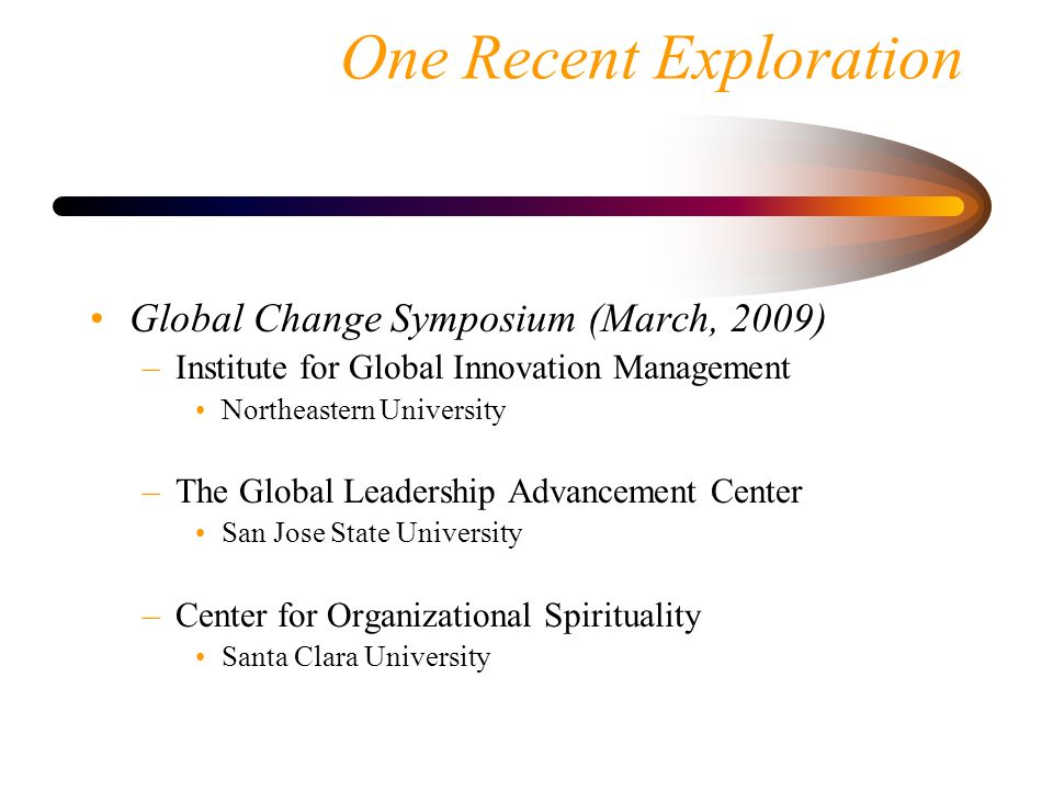 One Recent Exploration Global Change Symposium (March, 2009) –Institute for Global Innovation Management Northeastern University –The Global Leadershi