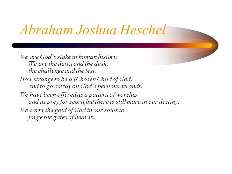 Abraham Joshua Heschel We are Gods stake in human history. We are the dawn and the dusk; the challenge and the test. How strange to be a (Chosen Child