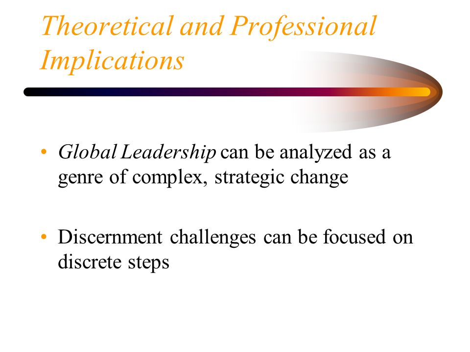 Theoretical and Professional Implications Global Leadership can be analyzed as a genre of complex, strategic change Discernment challenges can be focu