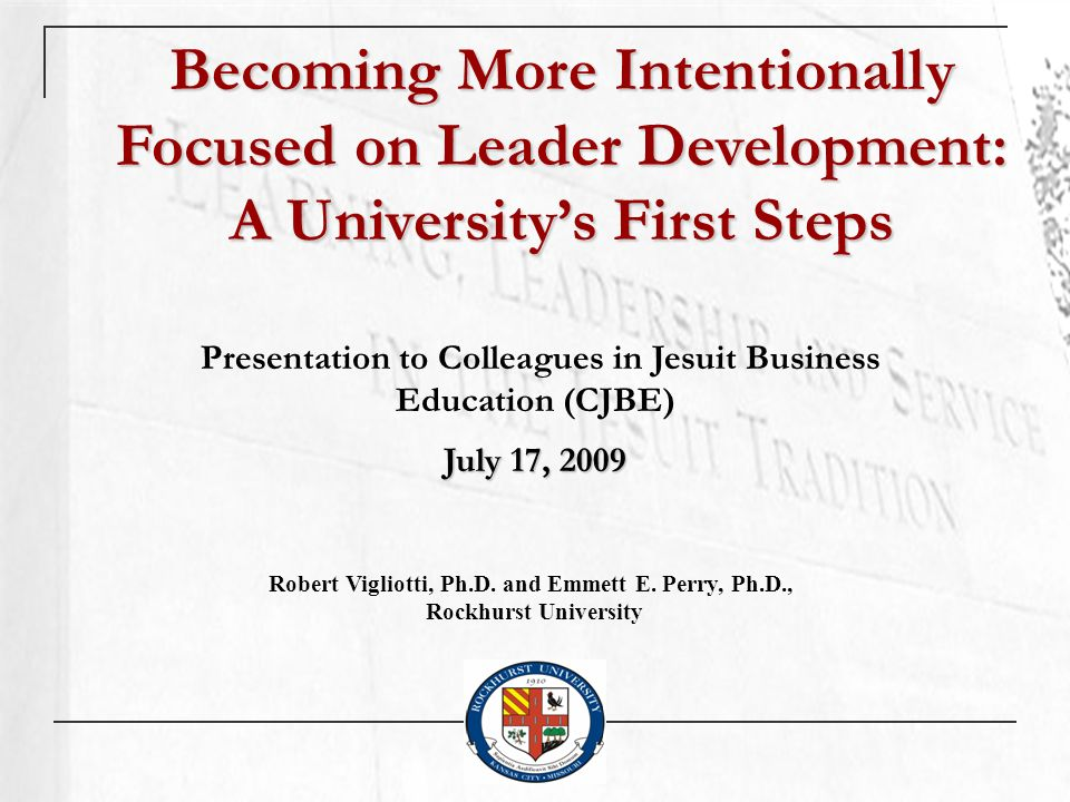 Becoming More Intentionally Focused on Leader Development: A Universitys First Steps Presentation to Colleagues in Jesuit Business Education (CJBE) July 17, 2009 Robert Vigliotti, Ph.D.