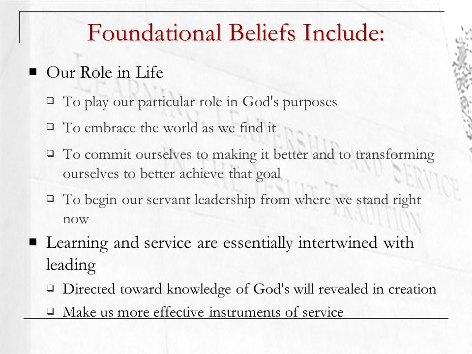 Foundational Beliefs Include: Our Role in Life To play our particular role in God s purposes To embrace the world as we find it To commit ourselves to making it better and to transforming ourselves to better achieve that goal To begin our servant leadership from where we stand right now Learning and service are essentially intertwined with leading Directed toward knowledge of God s will revealed in creation Make us more effective instruments of service