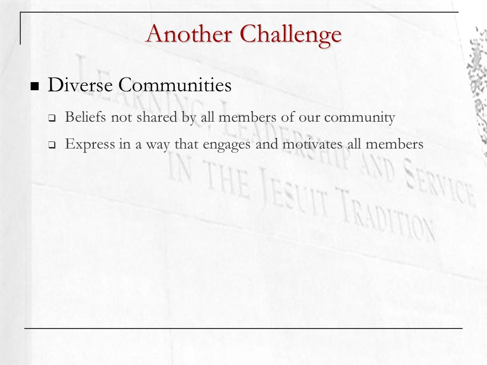 Another Challenge Diverse Communities Beliefs not shared by all members of our community Express in a way that engages and motivates all members