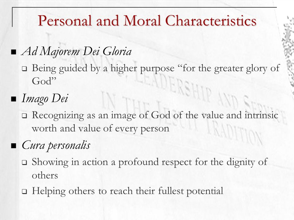 Personal and Moral Characteristics Ad Majorem Dei Gloria Being guided by a higher purpose for the greater glory of God Imago Dei Recognizing as an image of God of the value and intrinsic worth and value of every person Cura personalis Showing in action a profound respect for the dignity of others Helping others to reach their fullest potential