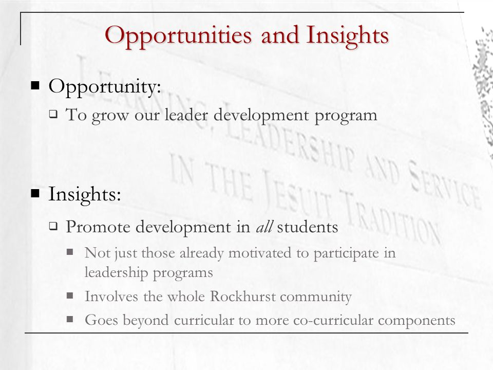 Opportunities and Insights Opportunity: To grow our leader development program Insights: Promote development in all students Not just those already motivated to participate in leadership programs Involves the whole Rockhurst community Goes beyond curricular to more co-curricular components