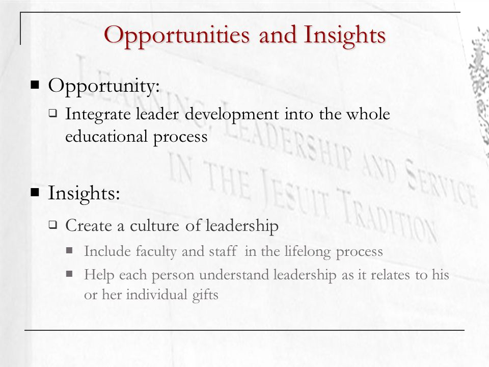 Opportunities and Insights Opportunity: Integrate leader development into the whole educational process Insights: Create a culture of leadership Include faculty and staff in the lifelong process Help each person understand leadership as it relates to his or her individual gifts
