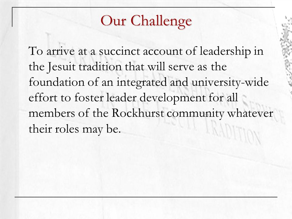 Our Challenge To arrive at a succinct account of leadership in the Jesuit tradition that will serve as the foundation of an integrated and university-wide effort to foster leader development for all members of the Rockhurst community whatever their roles may be.