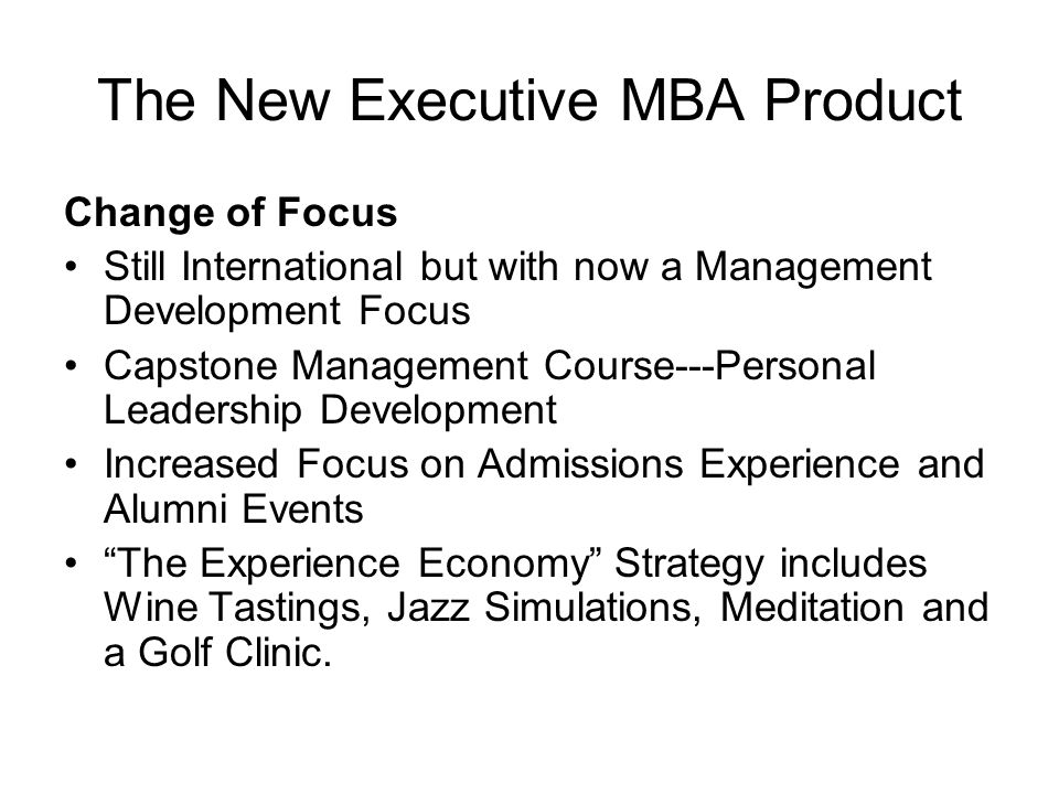 The New Executive MBA Product Change of Focus Still International but with now a Management Development Focus Capstone Management Course---Personal Leadership Development Increased Focus on Admissions Experience and Alumni Events The Experience Economy Strategy includes Wine Tastings, Jazz Simulations, Meditation and a Golf Clinic.