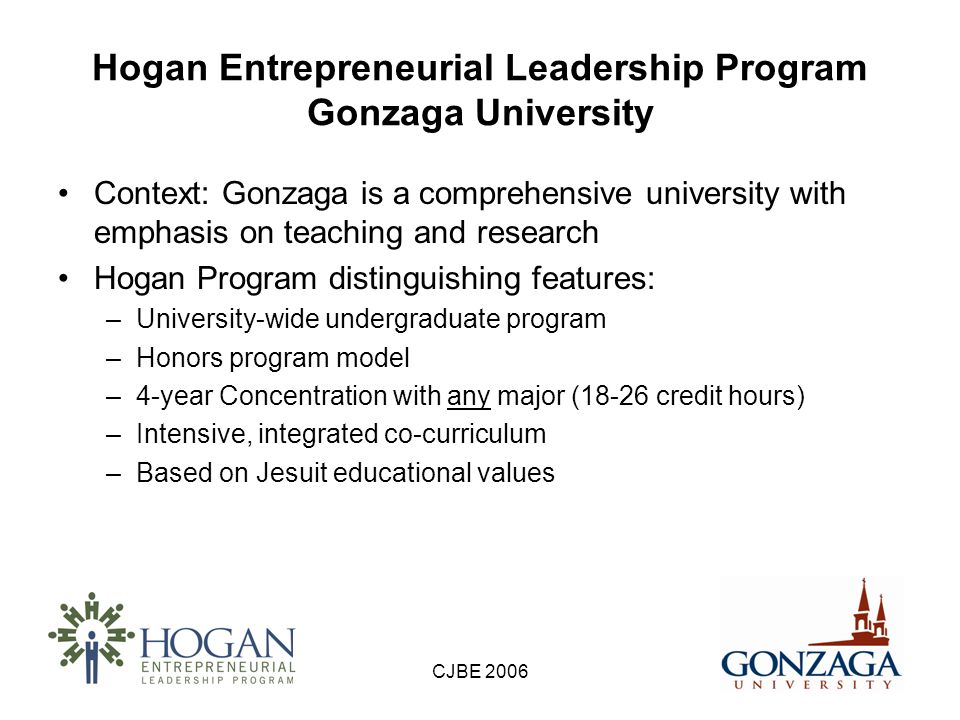 CJBE 2006 Hogan Entrepreneurial Leadership Program Mission Statement The Hogan Entrepreneurial Leadership Program is a four-year undergraduate Concentration founded on the Jesuit educational philosophy of educating the whole person.
