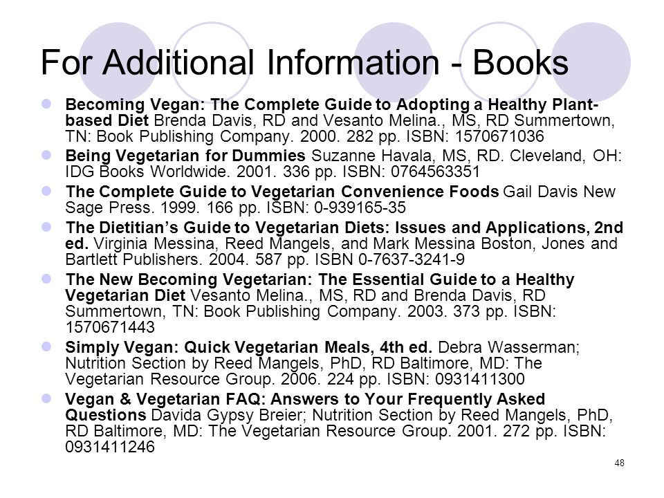 48 For Additional Information - Books Becoming Vegan: The Complete Guide to Adopting a Healthy Plant- based Diet Brenda Davis, RD and Vesanto Melina.,