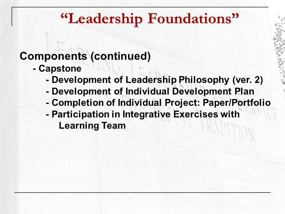 Leadership Foundations Components (continued) - Capstone - Development of Leadership Philosophy (ver.