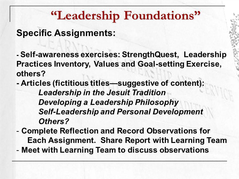 Leadership Foundations Specific Assignments: - Self-awareness exercises: StrengthQuest, Leadership Practices Inventory, Values and Goal-setting Exercise, others.