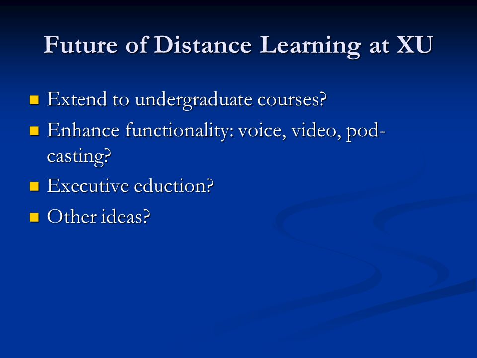 Future of Distance Learning at XU Extend to undergraduate courses? Extend to undergraduate courses? Enhance functionality: voice, video, pod- casting?