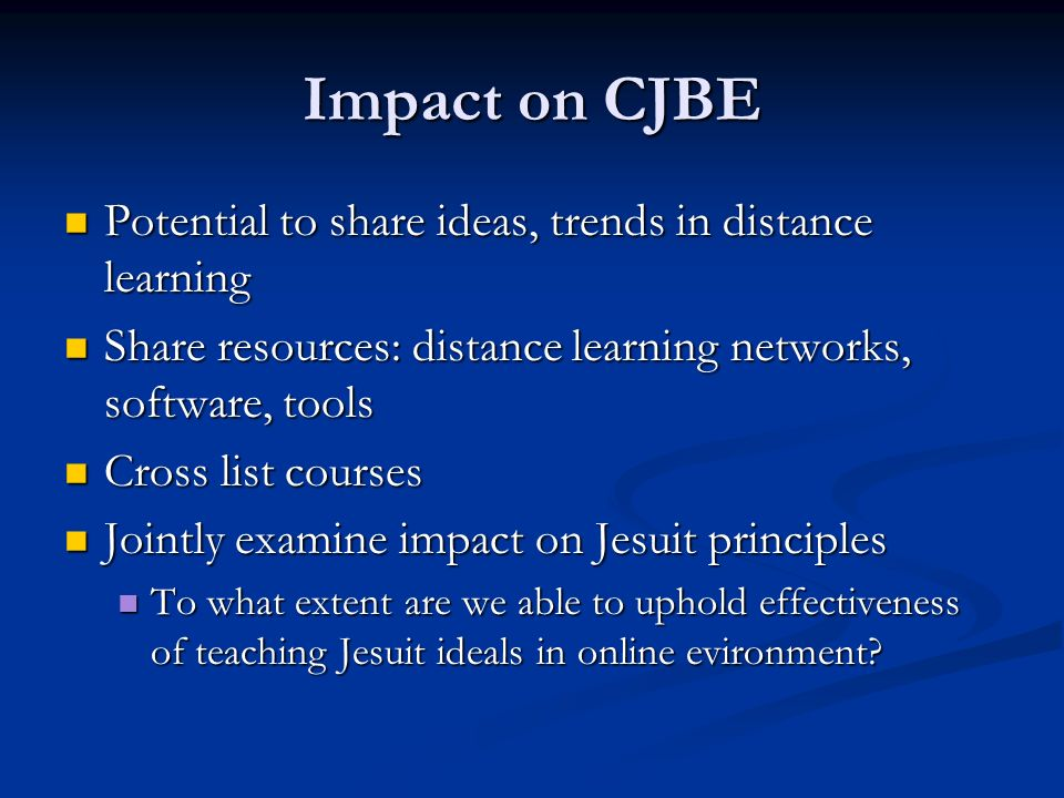 Impact on CJBE Potential to share ideas, trends in distance learning Potential to share ideas, trends in distance learning Share resources: distance learning networks, software, tools Share resources: distance learning networks, software, tools Cross list courses Cross list courses Jointly examine impact on Jesuit principles Jointly examine impact on Jesuit principles To what extent are we able to uphold effectiveness of teaching Jesuit ideals in online evironment.
