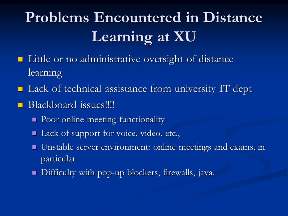 Problems Encountered in Distance Learning at XU Little or no administrative oversight of distance learning Little or no administrative oversight of distance learning Lack of technical assistance from university IT dept Lack of technical assistance from university IT dept Blackboard issues!!!.