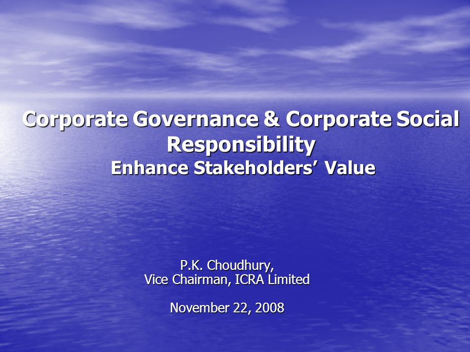Corporate Governance & Corporate Social Responsibility Enhance Stakeholders Value P.K. Choudhury, Vice Chairman, ICRA Limited November 22, 2008