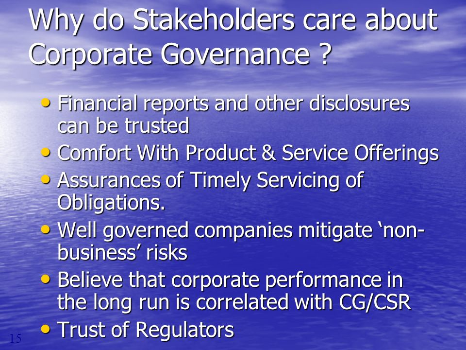 Why do Stakeholders care about Corporate Governance ? Financial reports and other disclosures can be trusted Financial reports and other disclosures c