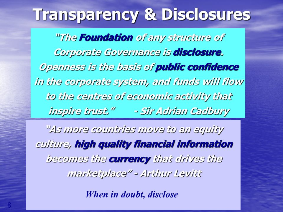 The Foundation of any structure of Corporate Governance is disclosure. Openness is the basis of public confidence in the corporate system, and funds w
