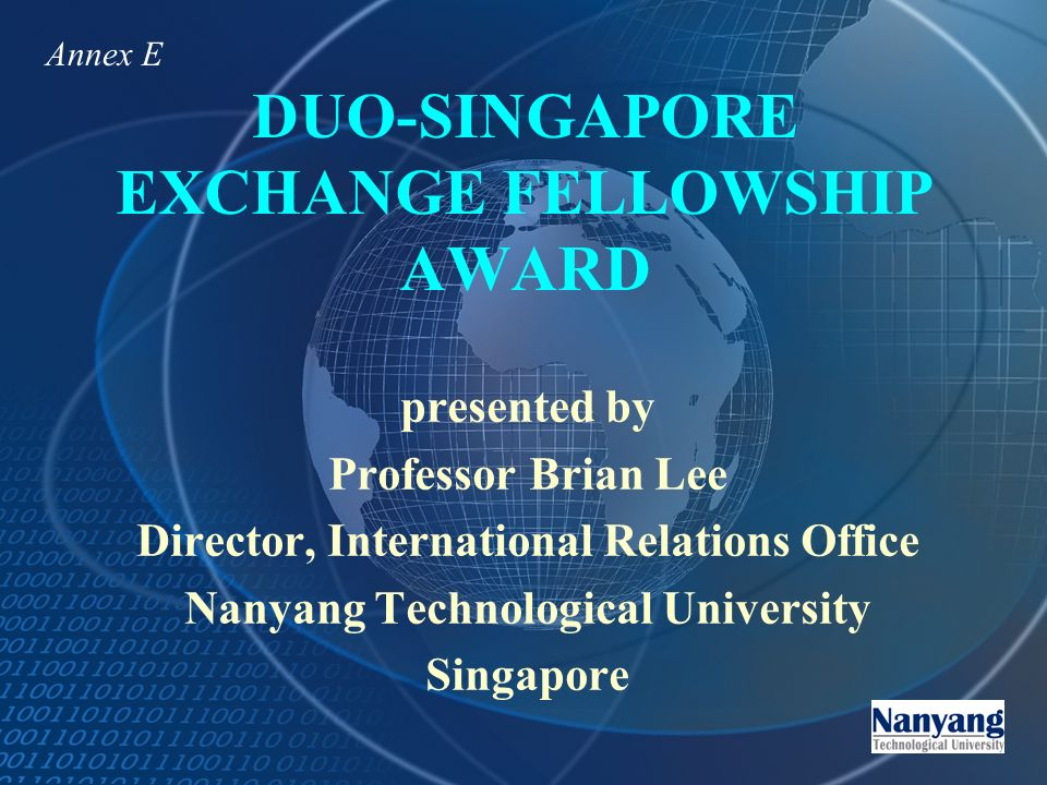 DUO-SINGAPORE EXCHANGE FELLOWSHIP AWARD presented by Professor Brian Lee Director, International Relations Office Nanyang Technological University Singapore Annex E