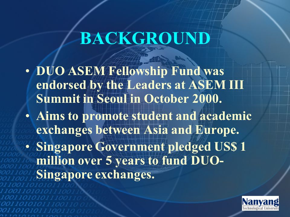 BACKGROUND DUO ASEM Fellowship Fund was endorsed by the Leaders at ASEM III Summit in Seoul in October 2000.